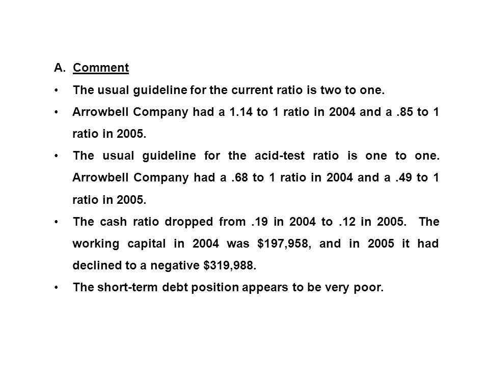 A. Comment The usual guideline for the current ratio is two to one. Arrowbell Company had a 1.14 to 1 ratio in 2004 and a .85 to 1 ratio in
