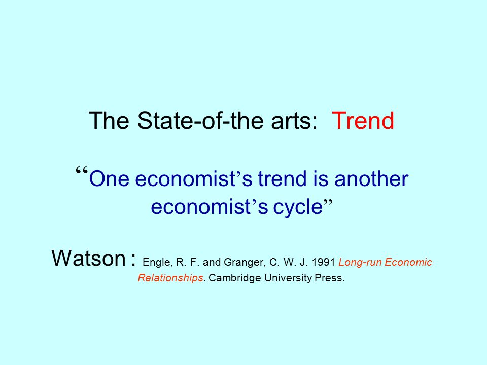The State-of-the arts: Trend One economist's trend is another economist's cycle Watson : Engle, R.