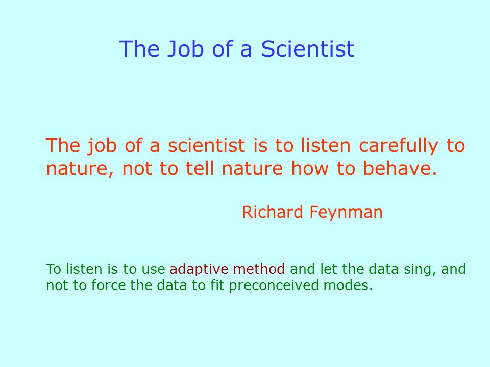 The Job of a Scientist The job of a scientist is to listen carefully to nature, not to tell nature how to behave.