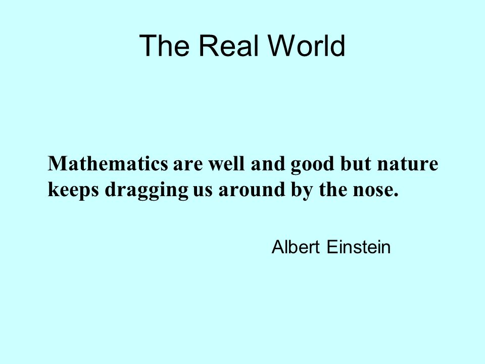 The Real World Mathematics are well and good but nature keeps dragging us around by the nose.