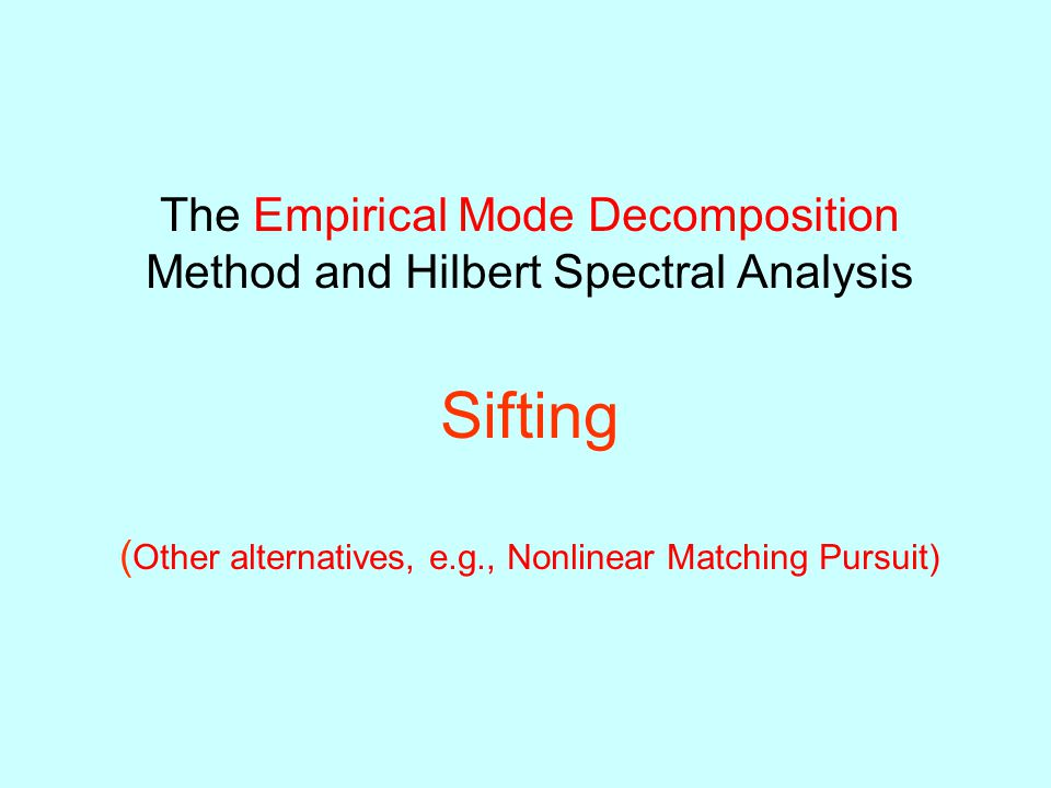 The Empirical Mode Decomposition Method and Hilbert Spectral Analysis Sifting (Other alternatives, e.g., Nonlinear Matching Pursuit)