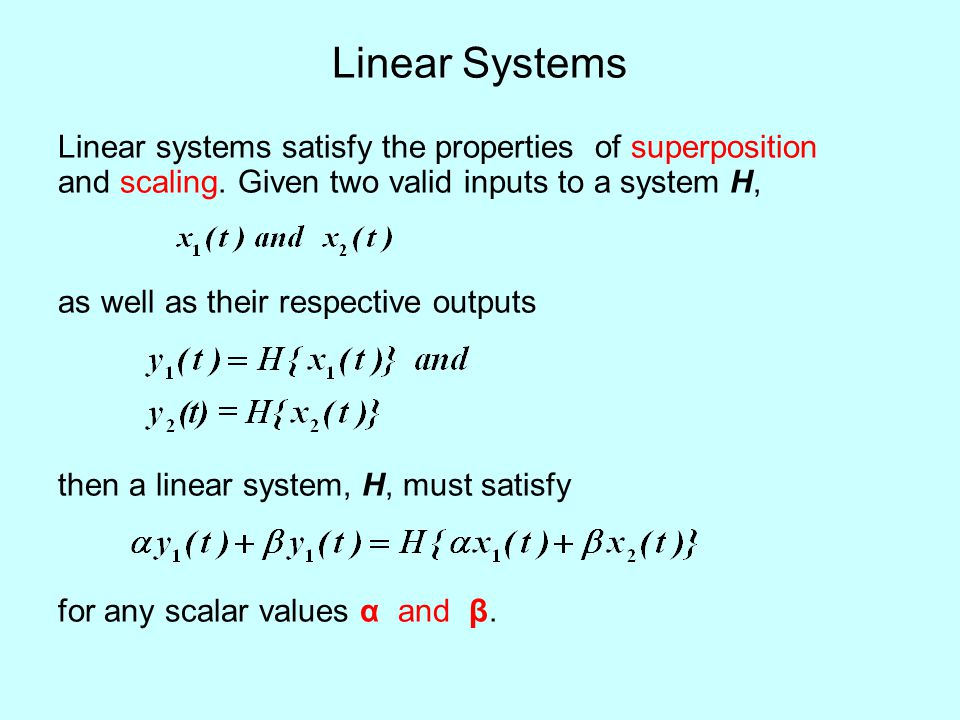 Linear Systems Linear systems satisfy the properties of superposition and scaling. Given two valid inputs to a system H,