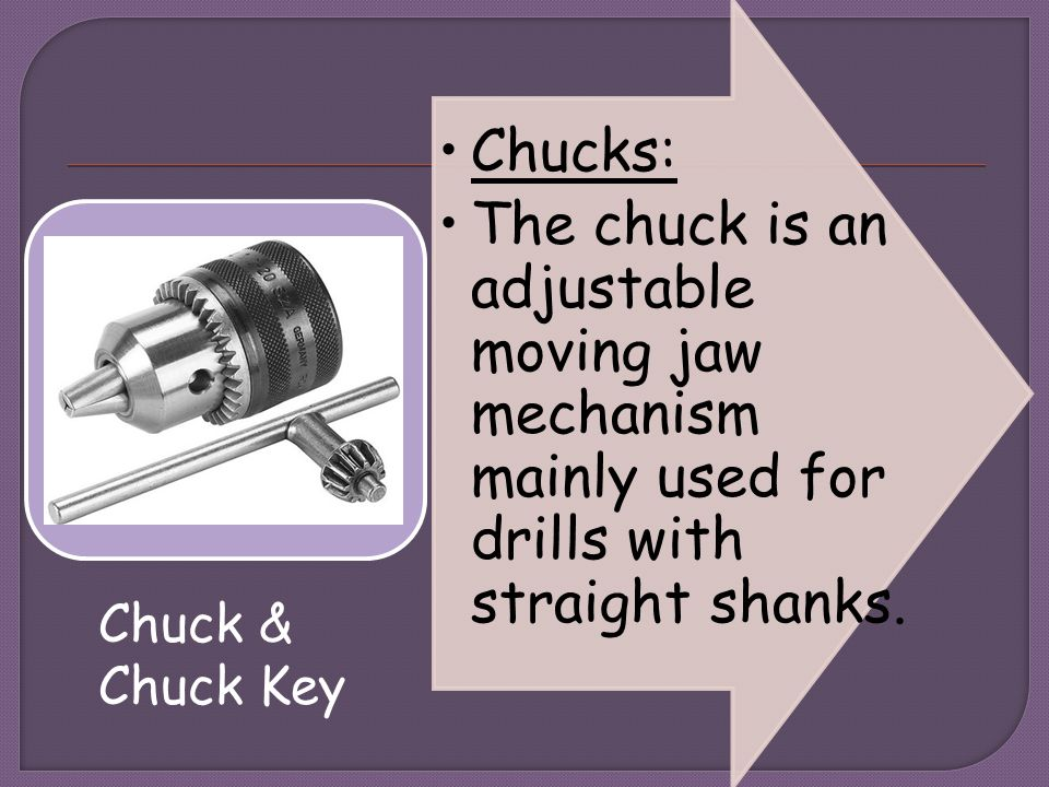 Chucks: The chuck is an adjustable moving jaw mechanism mainly used for drills with straight shanks.