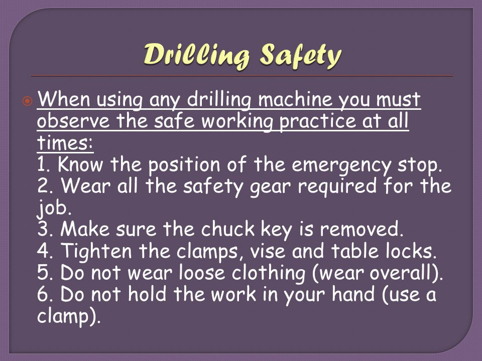 Drilling Safety When using any drilling machine you must observe the safe working practice at all times: