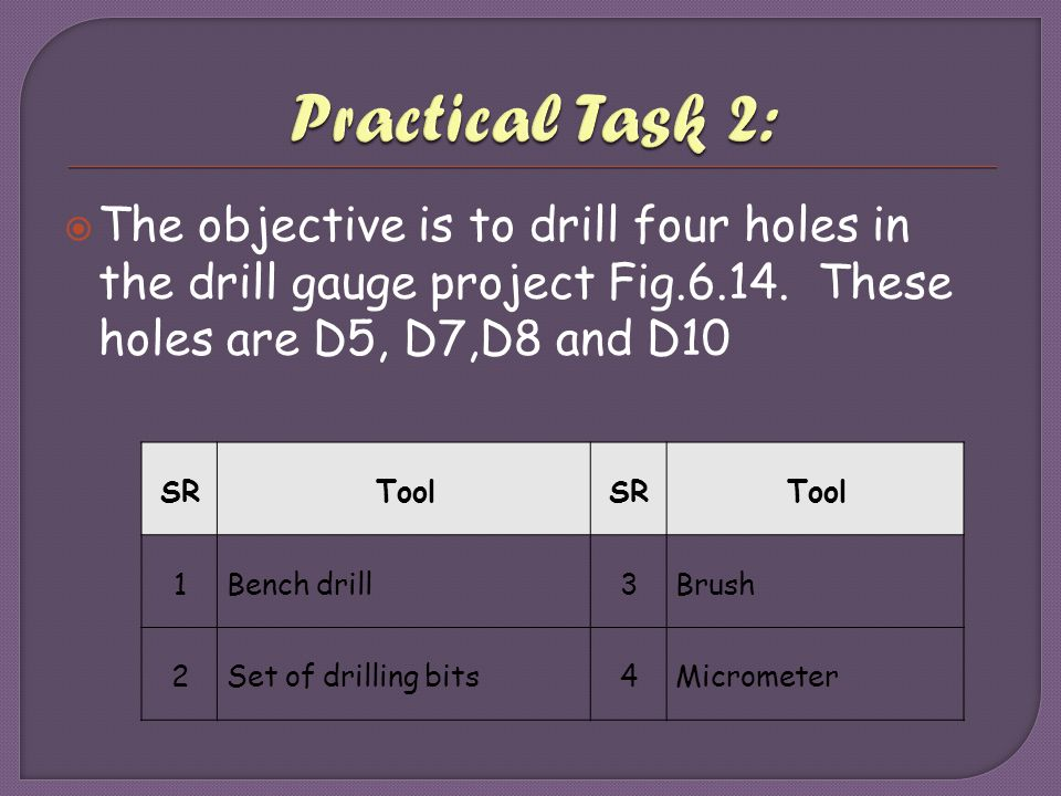 Practical Task 2: The objective is to drill four holes in the drill gauge project Fig.6.14. These holes are D5, D7,D8 and D10.