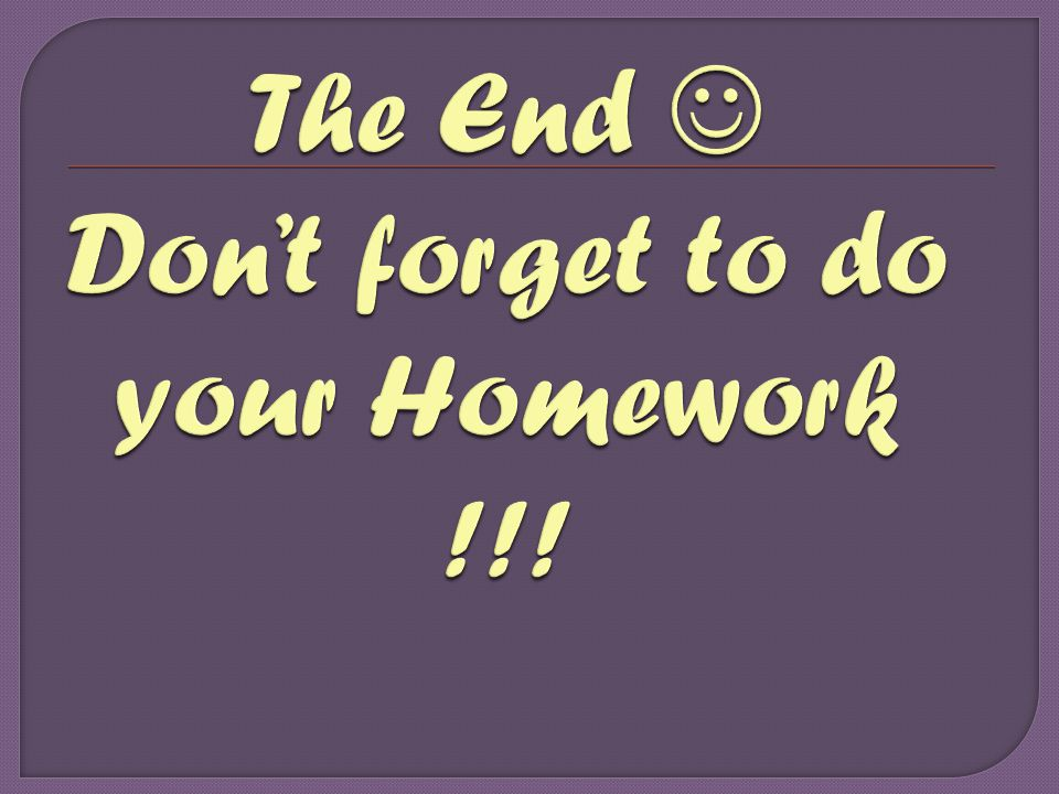 The End  Don't forget to do your Homework !!!