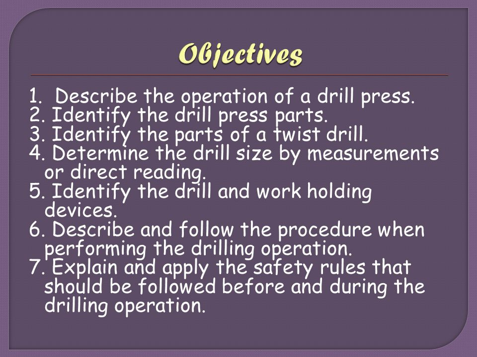 Objectives 1. Describe the operation of a drill press.