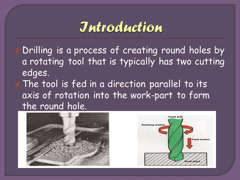 Introduction Drilling is a process of creating round holes by a rotating tool that is typically has two cutting edges.