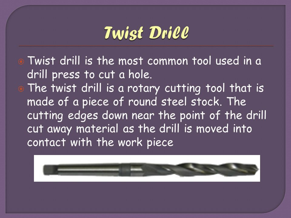 Twist Drill Twist drill is the most common tool used in a drill press to cut a hole.