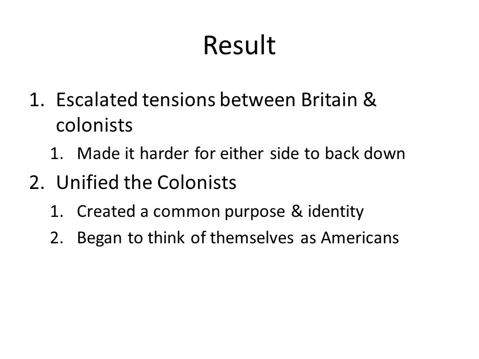Result Escalated tensions between Britain & colonists