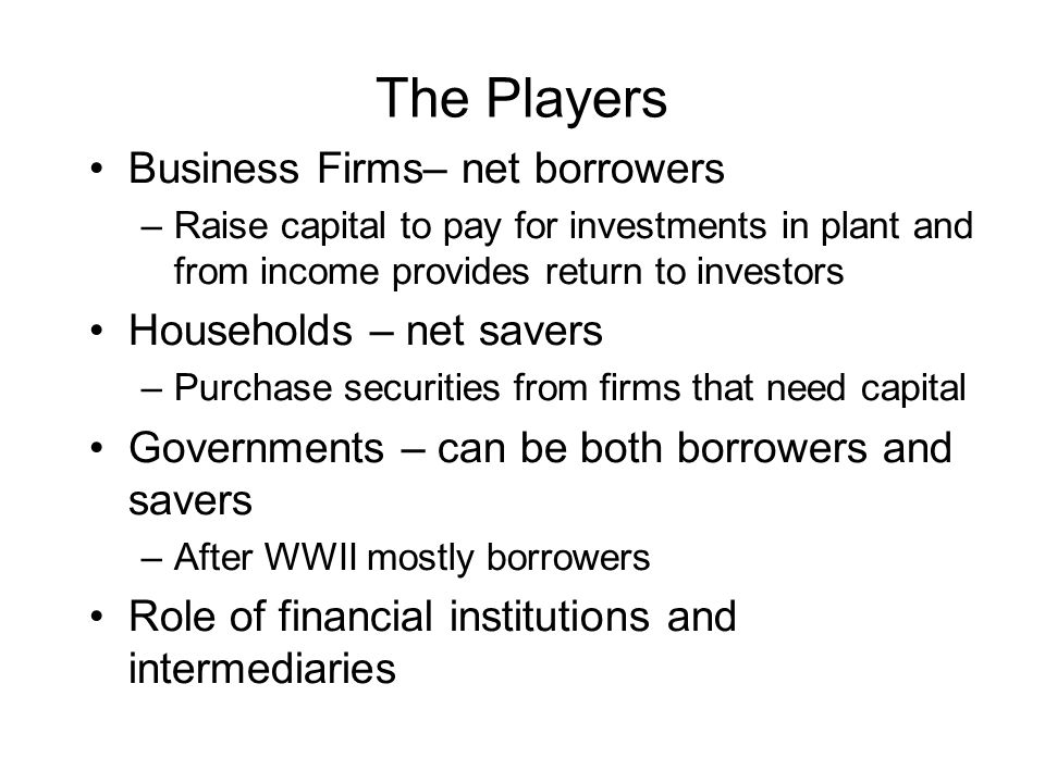 The Players Business Firms– net borrowers Households – net savers