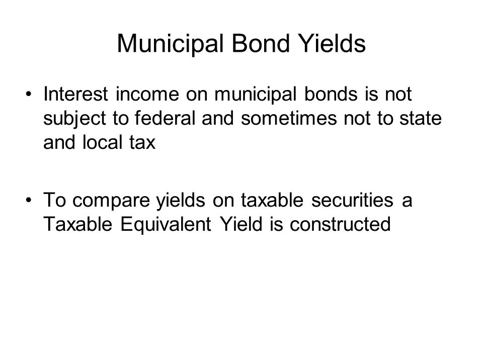 Municipal Bond Yields Interest income on municipal bonds is not subject to federal and sometimes not to state and local tax.