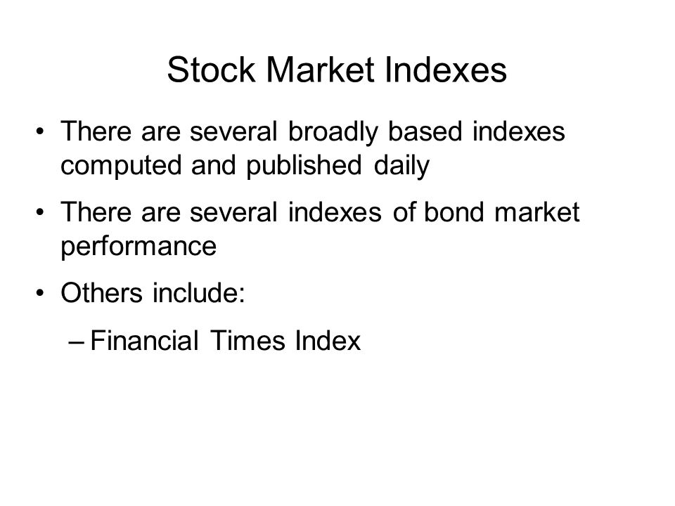 Stock Market Indexes There are several broadly based indexes computed and published daily. There are several indexes of bond market performance.