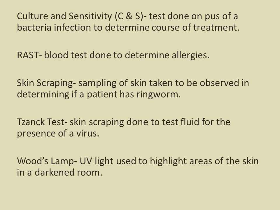 Culture and Sensitivity (C & S)- test done on pus of a bacteria infection to determine course of treatment.