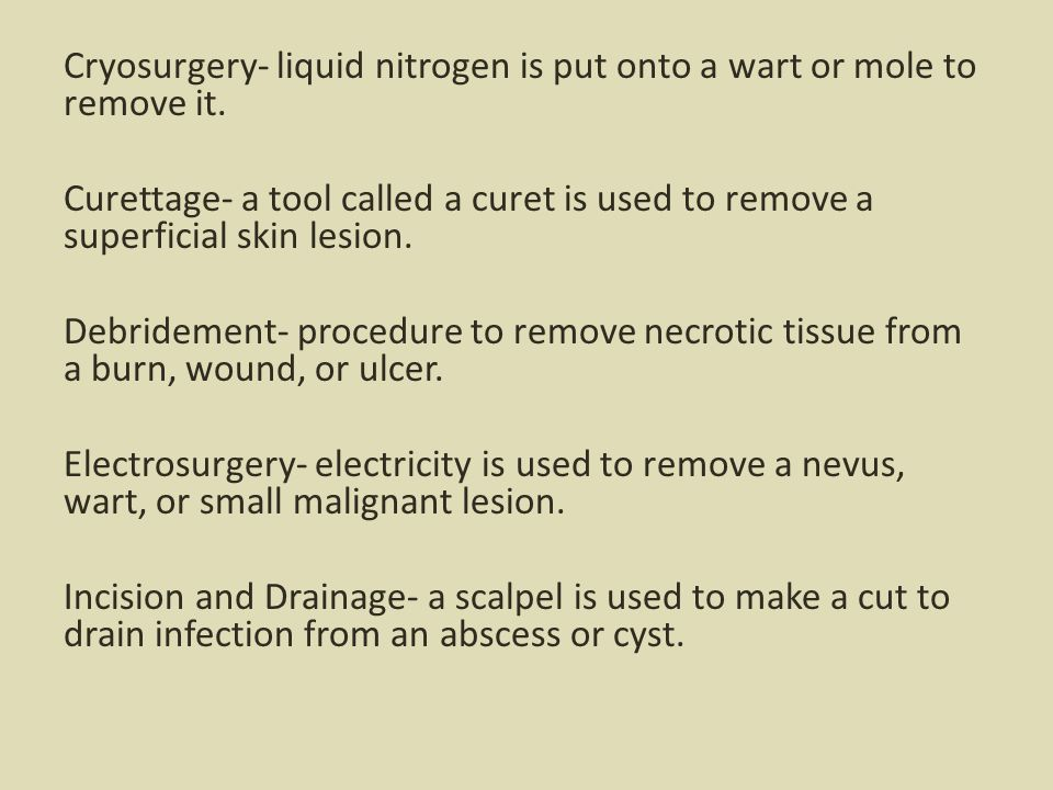 Cryosurgery- liquid nitrogen is put onto a wart or mole to remove it