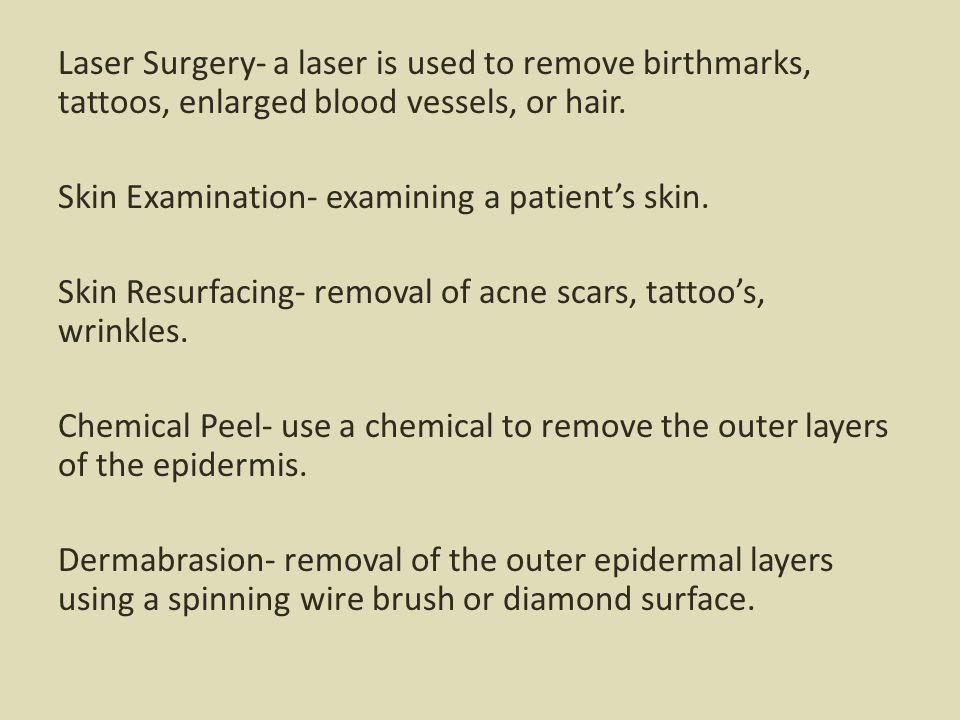 Laser Surgery- a laser is used to remove birthmarks, tattoos, enlarged blood vessels, or hair.