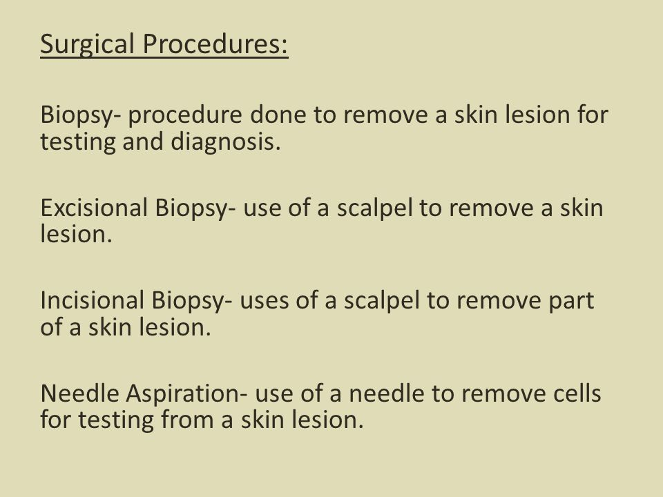 Surgical Procedures: Biopsy- procedure done to remove a skin lesion for testing and diagnosis.