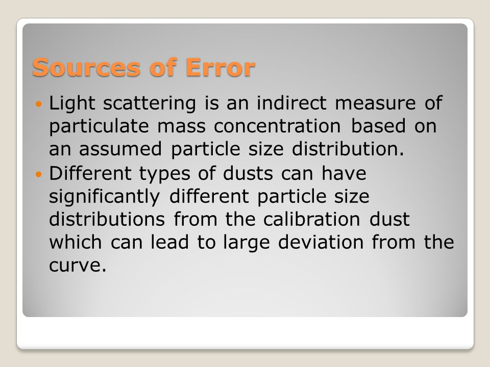 Sources of Error Light scattering is an indirect measure of particulate mass concentration based on an assumed particle size distribution.