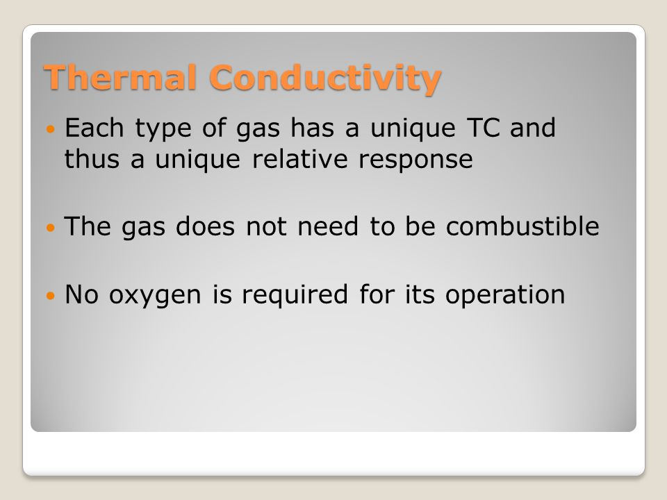Thermal Conductivity Each type of gas has a unique TC and thus a unique relative response. The gas does not need to be combustible.