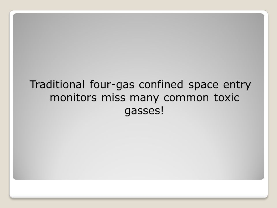 Traditional four-gas confined space entry monitors miss many common toxic gasses!