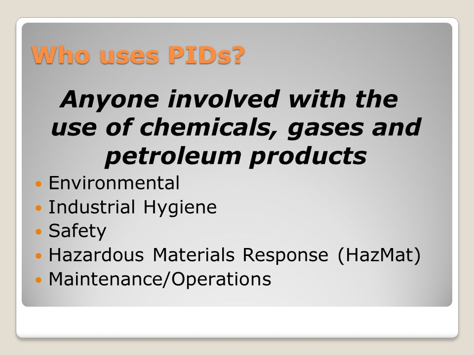 Who uses PIDs Anyone involved with the use of chemicals, gases and petroleum products. Environmental.