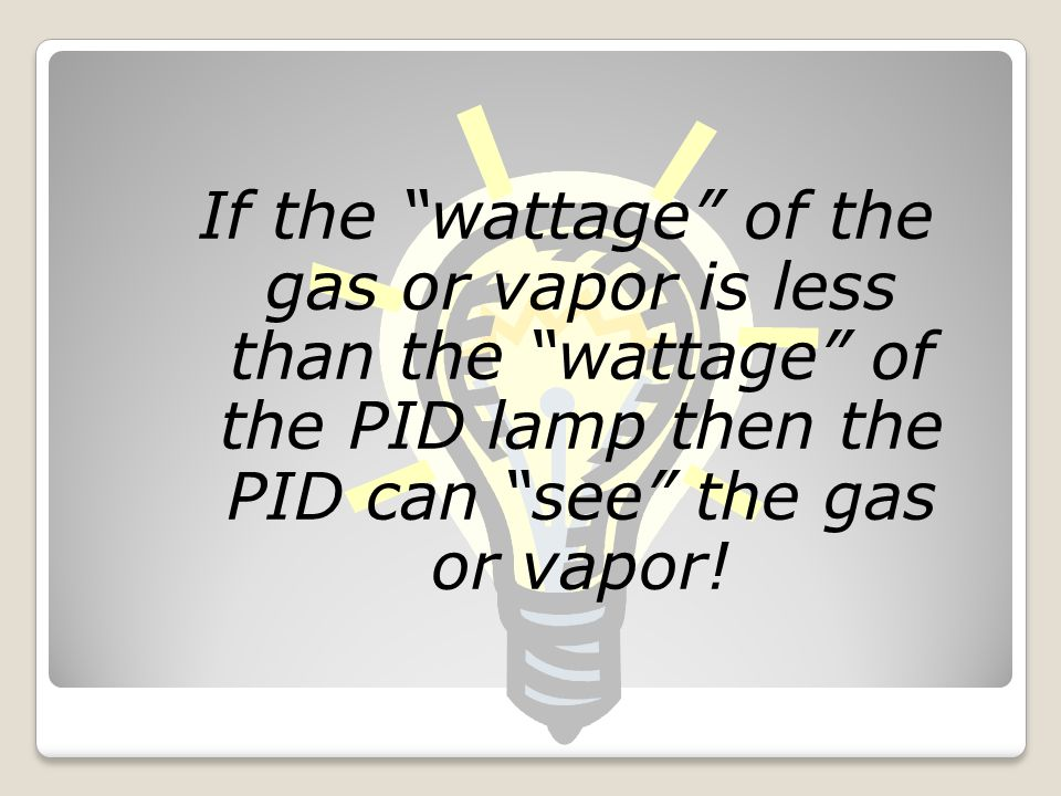 If the wattage of the gas or vapor is less than the wattage of the PID lamp then the PID can see the gas or vapor!