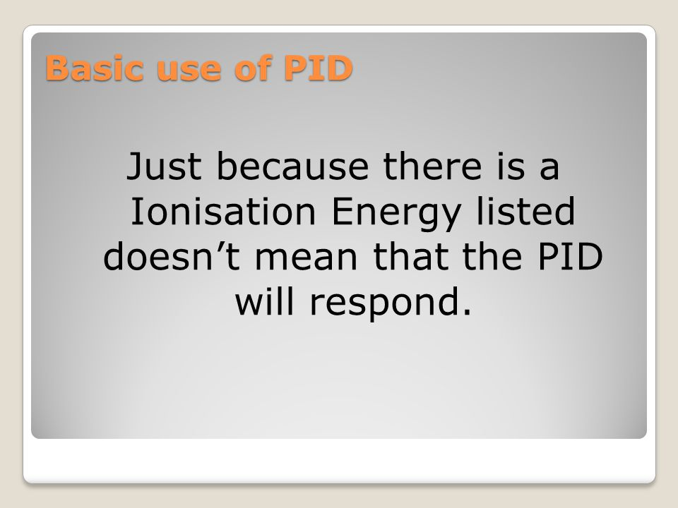Basic use of PID Just because there is a Ionisation Energy listed doesn't mean that the PID will respond.