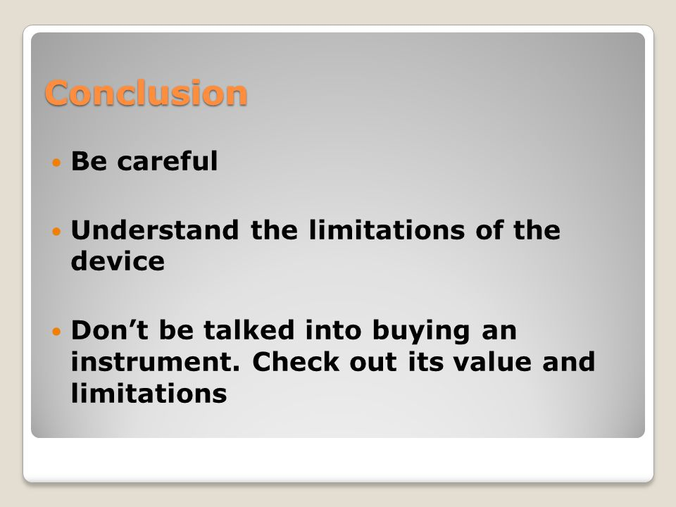 Conclusion Be careful Understand the limitations of the device