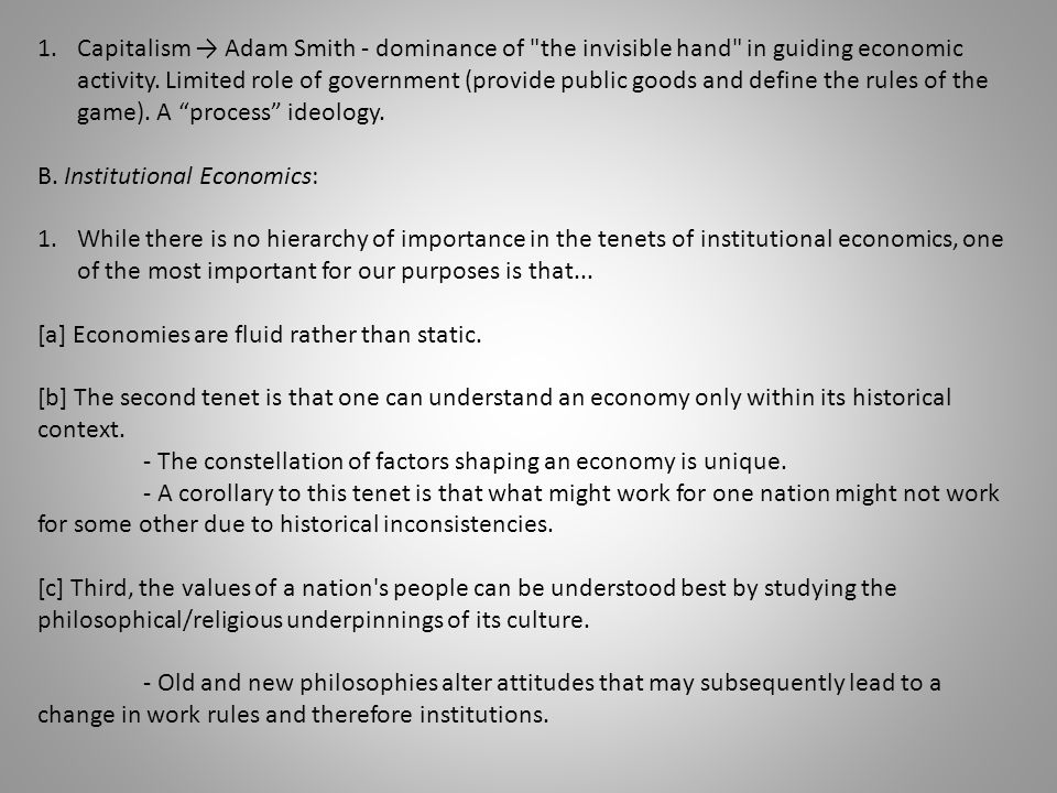Capitalism → Adam Smith - dominance of the invisible hand in guiding economic activity. Limited role of government (provide public goods and define the rules of the game). A process ideology.