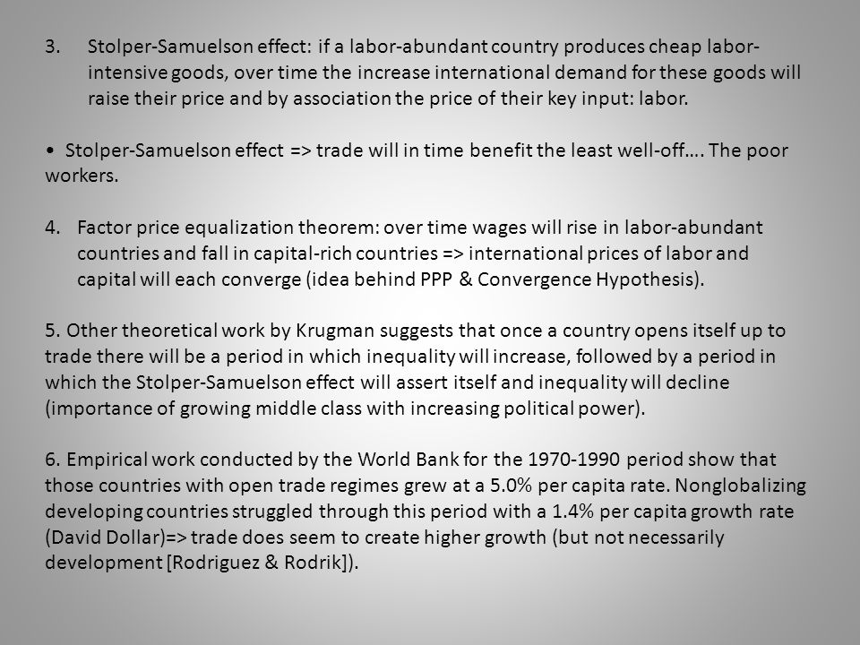 Stolper-Samuelson effect: if a labor-abundant country produces cheap labor-intensive goods, over time the increase international demand for these goods will raise their price and by association the price of their key input: labor.