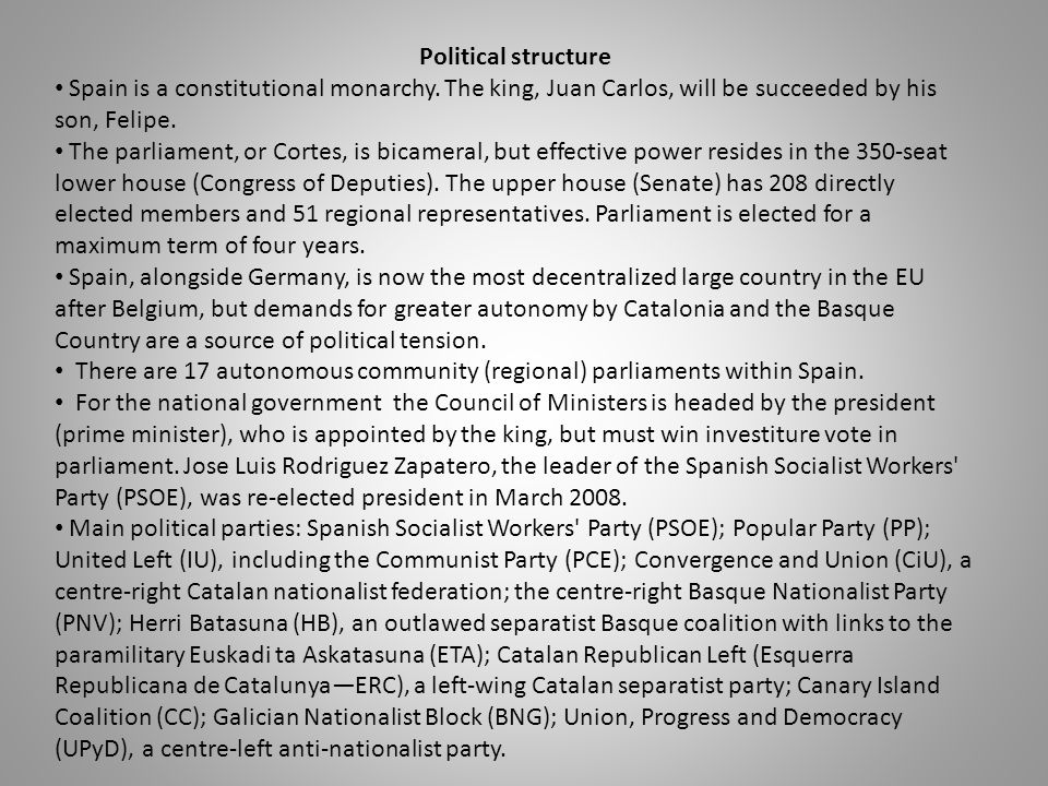 Political structure Spain is a constitutional monarchy. The king, Juan Carlos, will be succeeded by his son, Felipe.