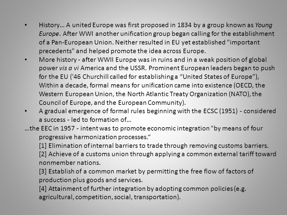 History… A united Europe was first proposed in 1834 by a group known as Young Europe. After WWI another unification group began calling for the establishment of a Pan-European Union. Neither resulted in EU yet established important precedents and helped promote the idea across Europe.