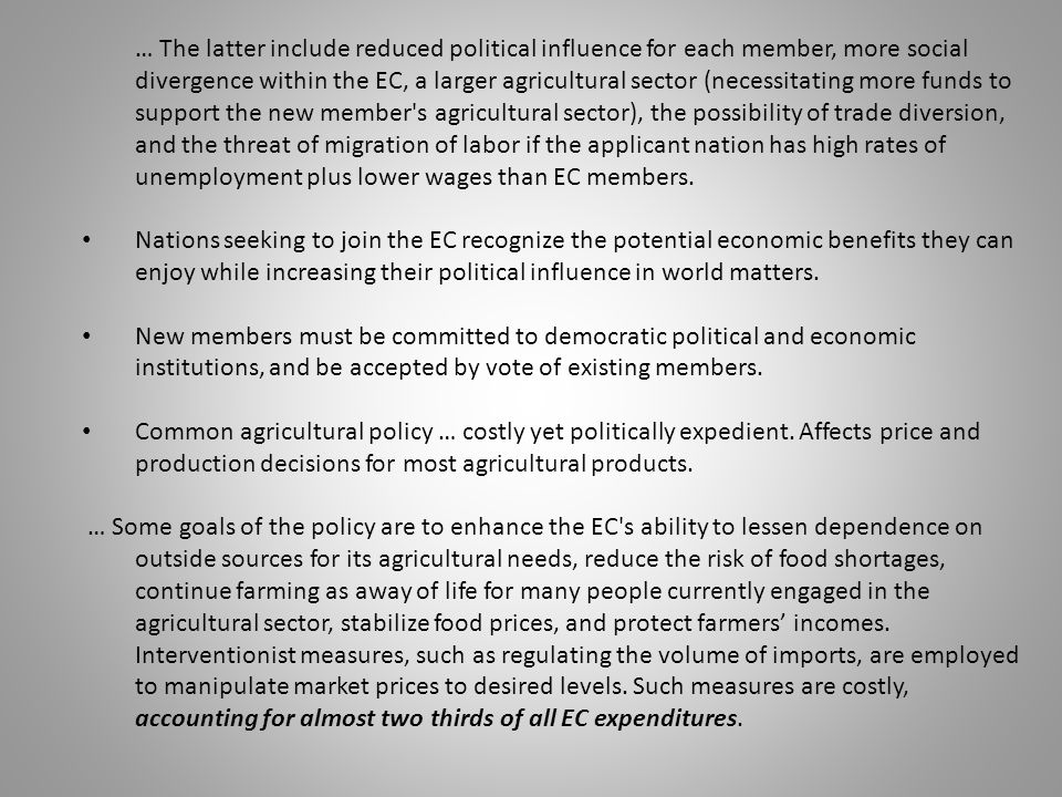 … The latter include reduced political influence for each member, more social divergence within the EC, a larger agricultural sector (necessitating more funds to support the new member s agricultural sector), the possibility of trade diversion, and the threat of migration of labor if the applicant nation has high rates of unemployment plus lower wages than EC members.