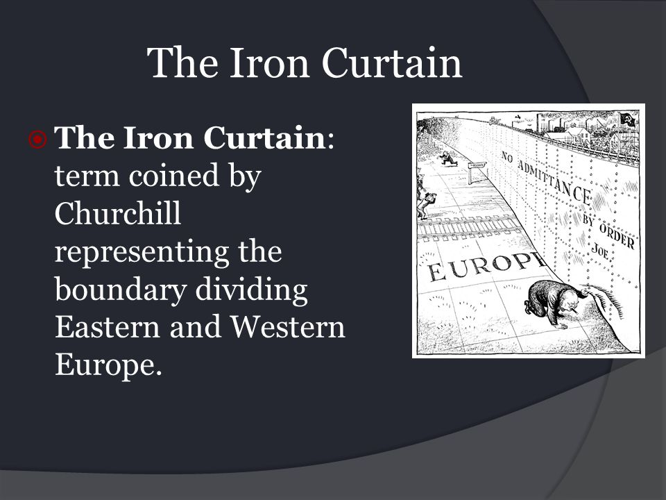 The Iron Curtain The Iron Curtain: term coined by Churchill representing the boundary dividing Eastern and Western Europe.