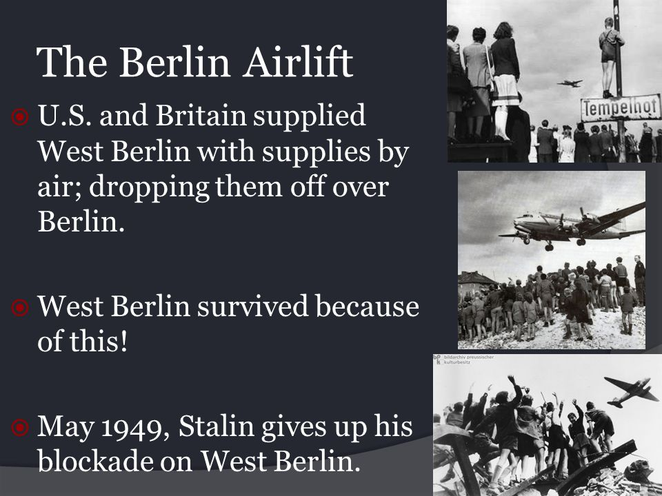 The Berlin Airlift U.S. and Britain supplied West Berlin with supplies by air; dropping them off over Berlin.