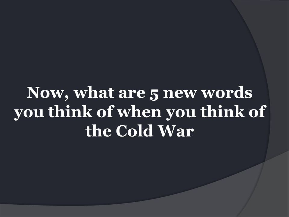 Now, what are 5 new words you think of when you think of the Cold War