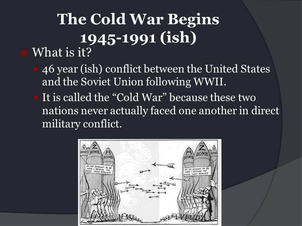 The Cold War Begins 1945-1991 (ish)
