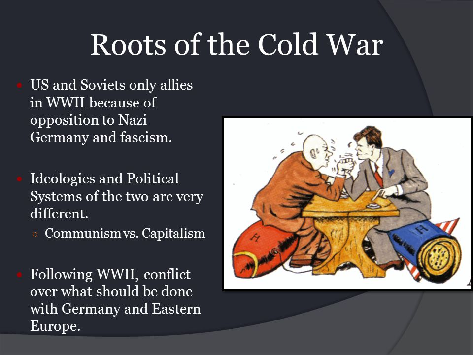 Roots of the Cold War US and Soviets only allies in WWII because of opposition to Nazi Germany and fascism.