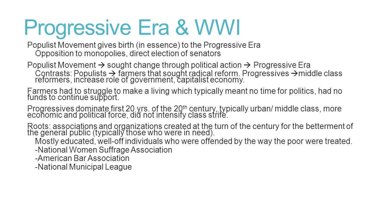 Progressive Era & WWI Populist Movement gives birth (in essence) to the Progressive Era. Opposition to monopolies, direct election of senators.