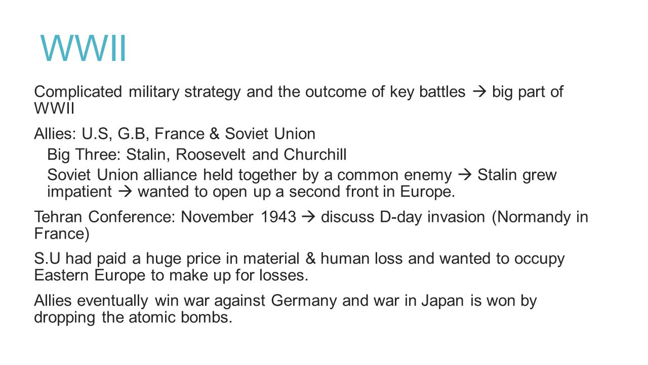 WWII Complicated military strategy and the outcome of key battles  big part of WWII. Allies: U.S, G.B, France & Soviet Union.