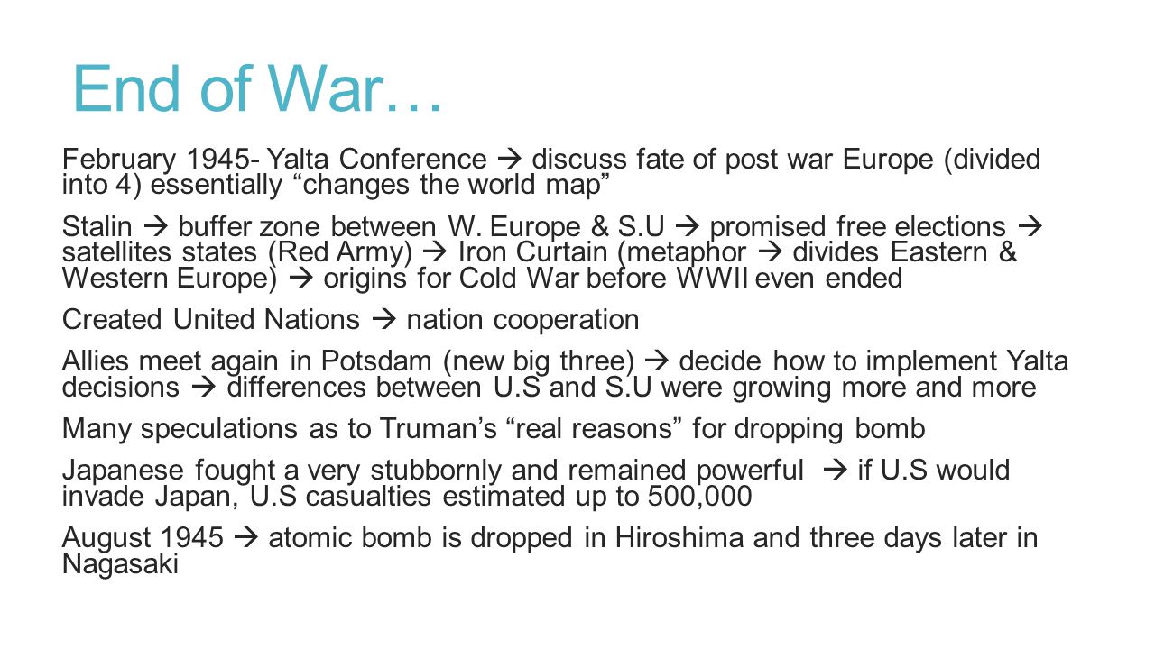 End of War… February 1945- Yalta Conference  discuss fate of post war Europe (divided into 4) essentially changes the world map