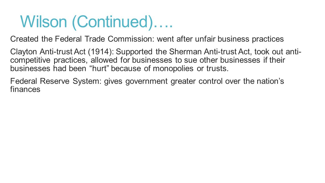 Wilson (Continued)…. Created the Federal Trade Commission: went after unfair business practices.