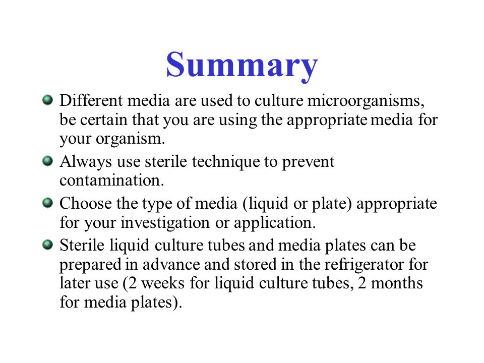 Summary Different media are used to culture microorganisms, be certain that you are using the appropriate media for your organism.