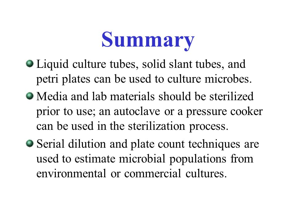 Summary Liquid culture tubes, solid slant tubes, and petri plates can be used to culture microbes.