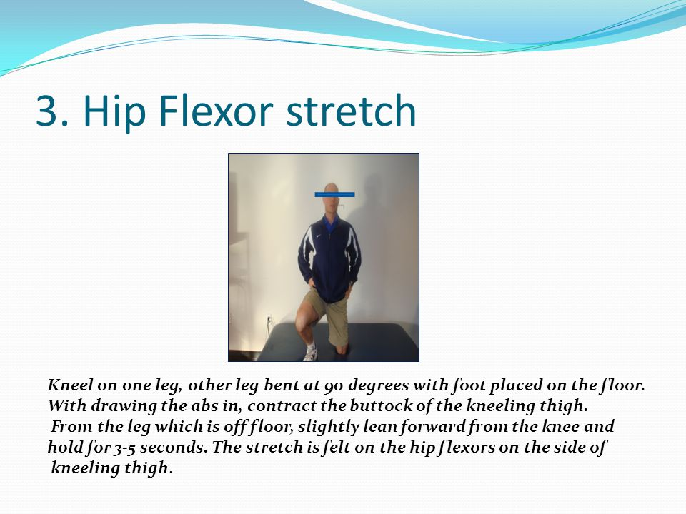 3. Hip Flexor stretch Kneel on one leg, other leg bent at 90 degrees with foot placed on the floor.