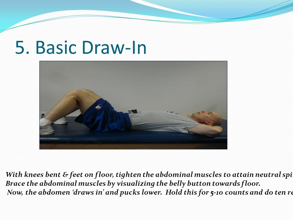 5. Basic Draw-In With knees bent & feet on floor, tighten the abdominal muscles to attain neutral spine.