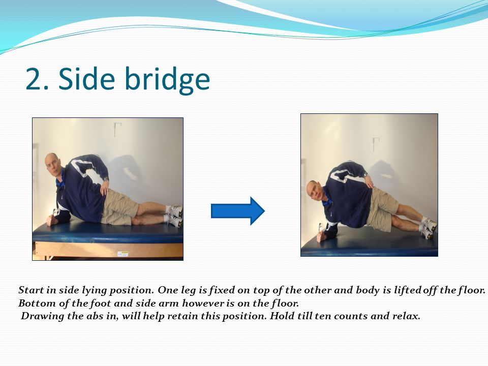 2. Side bridge Start in side lying position. One leg is fixed on top of the other and body is lifted off the floor.