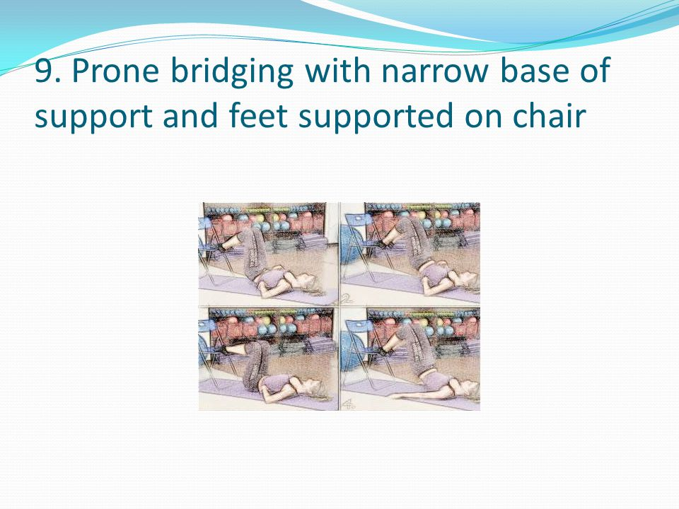 9. Prone bridging with narrow base of support and feet supported on chair