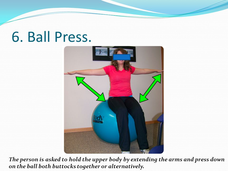 6. Ball Press. The person is asked to hold the upper body by extending the arms and press down.