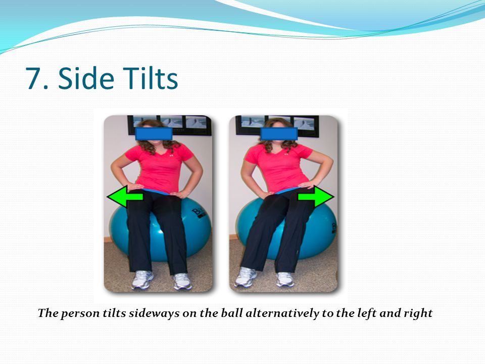 7. Side Tilts The person tilts sideways on the ball alternatively to the left and right